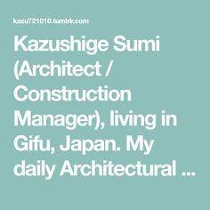 Kazushige Sumi (Architect / Construction Manager), living in Gifu, Japan. My daily Architectural Inspiration.