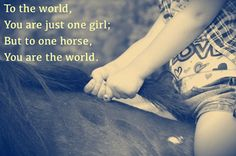 To the world, you are just one girl; but to one horse, you are the world.