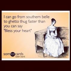 """I can go from southern belle to ghetto thug faster than you can say """"Bless your heart"""". Hilarious, via @Elizabeth Corbin #funny #giggles"""