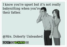 I know you're upset but it's not really babysitting when you're  their father.      @Melissa Squires Spivak. Doherty Unleashed