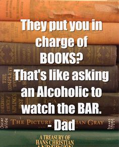 They put you in charge of books? That's like asking an alcoholic to watch the bar.