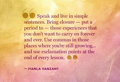 """Speak and live in simple sentences.  Bring closure - put a period to - those experiences that you don't want to carry on forever and ever.  Use commas in those places where you're still growing...and use exclamation points at the end of every lesson.""  --  Iyanla Vanzant"
