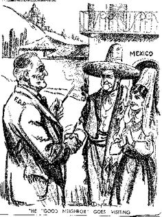 This is a cartoon of FDR meeting with the Mexican president.  During this time he needed to treat all the countries with respect and try to win their friendship thru personal contact.  FDR really had to use personal friendships and contacts to ensure that his program would be successful in these other countries.