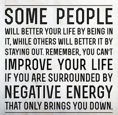 Some people will better your life by being in it, while others will better it by staying out. Remember, you can't improve your life if you are surrounded by negative energy that only brings you down.