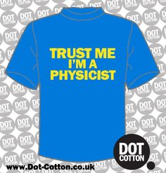 Trust Me I'm a Physicist T-Shirt available from Dot Cotton. Choose your T-Shirt and Print Colours