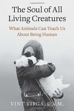 The Soul of All Living Creatures: What Animals Can Teach Us About Being Human by Vint Virga D.V.M. #Animal_Behavior