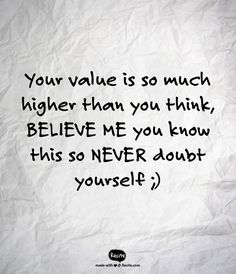 Your value is so much higher than you think, BELIEVE ME you know this so NEVER doubt yourself ;) - Quote From Recite.com #RECITE #QUOTE