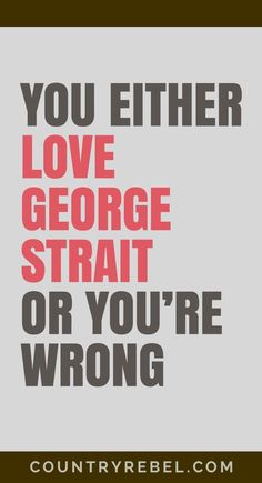 George Strait Quotes - Songs | Country Music [VIDEOS] You Either Love George Strait or You're Wrong.... Check out his top Country Music Videos at Country Rebel