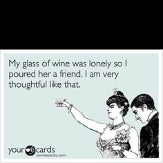 My glass of wine was loney so I poured her a friend.  I am very thoughtful like that.