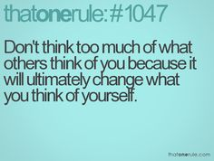 Don't think too much of what others think of you because it will ultimately change what you think of yourself