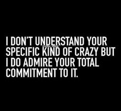 Even if I don't understand your specific kind of crazy I can admire your total commitment to it~