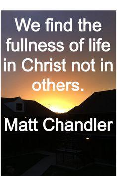 We won't have a full life if we aren't full of Christ!  Matt Chandler quote!
