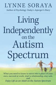 'Living Independently on the Autism Spectrum' picks up many of the themes Lynne Soraya discusses in Asperger's Diary, her blog for Psychology Today. Topics include managing emotional and sensory issues, safety, interviewing for jobs, and connecting with friends and romantic partners. We talked with Soraya, who works in technology for a Fortune 500 firm, about her efforts to help young adults with autism reach their potential.