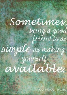 Sometimes being a good friend is as simple as making yourself available. Friendship quote. Simple. Donna Carter www.donnacarter.org