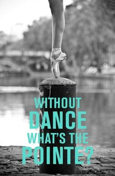 '' Without dance whats the pointe?'' This is one of the best quotes i've ever seen!