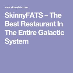 SkinnyFATS – The Best Restaurant In The Entire Galactic System