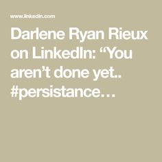 "Darlene Ryan Rieux on LinkedIn: ""You aren't done yet.. #persistance…"