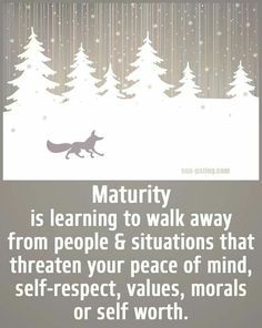 Maturity is learning to walk away from people & situations that threaten your peace of mind, self-respect, values, morals, or self worth.