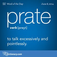 prate preyt , verb; 1. to talk excessively and pointlessly; babble: They prated on until I was ready to scream . 2. to utter in empty or foolish talk: to prate absurdities with the greatest seriousness . noun: 1. act of prating. 2. empty or foolish talk.
