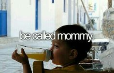 Be called mommy.