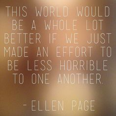 This world would be a whole lot better if we just made an effort to be less horrible to one another.  - Ellen Page