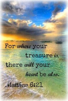 """""""For where your treasure is, there will your heart be also."""" - Matthew 6:21"""