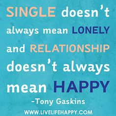 Single doesn't always mean lonely and relationship doesn't always mean happy. by deeplifequotes, via Flickr ew92