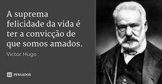 A suprema felicidade da vida é ter a convicção de que somos amados. — Victor Hugo