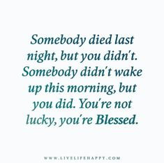 Somebody died last night, but you didn't. Somebody didn't wake up this morning, but you did. You're not lucky, you're Blessed.