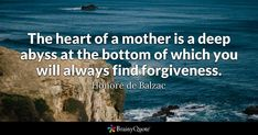 """""""The heart of a mother is a deep abyss at the bottom of which you will always find forgiveness."""" - Honore de Balzac quotes from BrainyQuote.com"""
