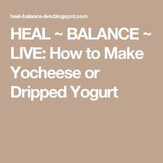 HEAL ~ BALANCE ~ LIVE: How to Make Yocheese or Dripped Yogurt