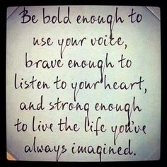 Be bold enough to use your voice, brave enough to listen to your heart, and strong enough to live the life you've always imagined.