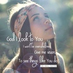 God I look to You. I won't be overwhelmed. Give me vision to see things like You do.