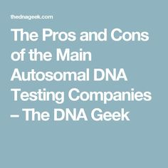 The Pros and Cons of the Main Autosomal DNA Testing Companies – The DNA Geek
