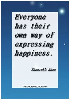 Everyone has their own way of expressing happiness.Shahrukh Khan. Surf to http://www.thedailydirection.com/link/shahrukhkhan.php for more  work of Shahrukh Khan.   #happiness #quote #shahrukhkhan ♥ Jessica
