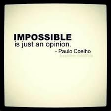 """""""Impossible is just an opinion."""" Paolo Cohelo"""