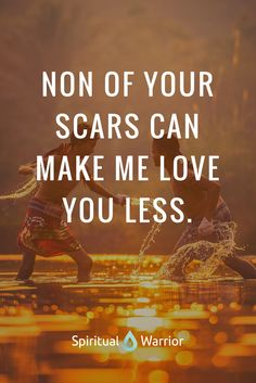 Non of your scars can make me love you less. Accept another human being as he is.