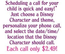 Scheduling a call for your child is quick and easy! Just choose a Disney Character and theme, personalize your phone call, and select the date/time/location that the Disney Character should call. Each call only $2.49
