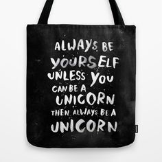 Always be yourself. Unless you can be a unicorn. by WEAREYAWN https://society6.com/product/always-be-yourself-unless-you-can-be-a-unicorn-then-always-be-a-unicorn_bag?curator=themotivatedtype