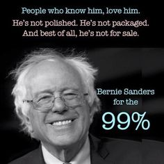 People who know him, love him. He's not polished. He's not packaged. And best of all, he's not for sale. Bernie Sanders for the 99%
