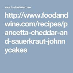 http://www.foodandwine.com/recipes/pancetta-cheddar-and-sauerkraut-johnnycakes
