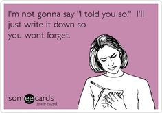 Funny Friendship Ecard: I'm not gonna say 'I told you so.' I'll just write it down so you wont forget.