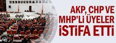 AKP, CHP ve MHP'li üyeler istifa etti