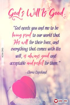 """""""God needs you and me to be living proof to our world that His will for their lives, and everything that comes with His will, is always good and acceptable and perfect for them."""" –Gloria Copeland"""