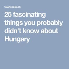25 fascinating things you probably didn't know about Hungary