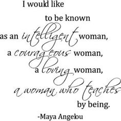 I would like to be known as an intelligent woman, a courageous woman, a loving woman, a woman who teaches by being -Maya Angelou-