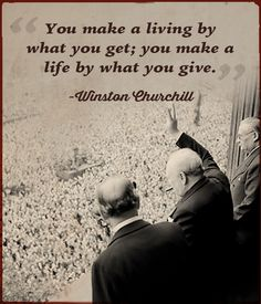 You make a living by what you get; you make a life by what you give.  Note: There's some debate whether this quote is correctly attributed to Churchill but the sentiment is a good one all the same.