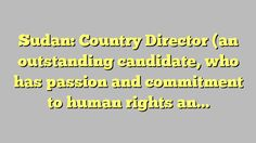 Sudan: Country Director (an outstanding candidate, who has passion and commitment to human rights and...