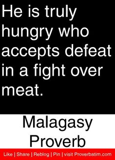 He is truly hungry who accepts defeat in a fight over meat. - Malagasy Proverb #proverbs #quotes