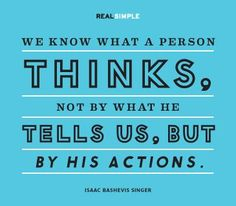 """We know what a person thinks, not by what he tells us, but by his actions.""  #quote by Isaac Bashevis Singer"